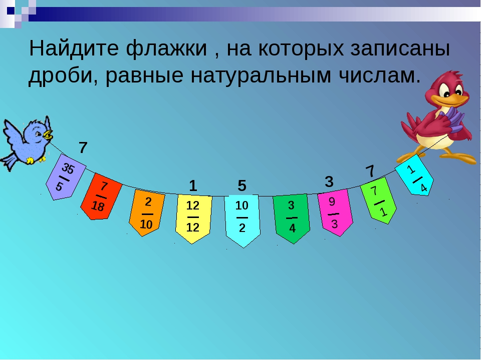 Найдите флажки , на которых записаны дроби, равные натуральным числам. 7 1 5...