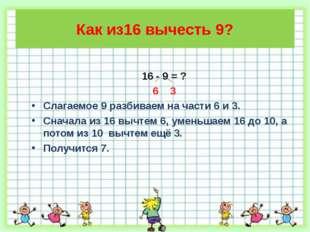 Как из16 вычесть 9? 16 - 9 = ? 6 3 Слагаемое 9 разбиваем на части 6 и 3. Снач