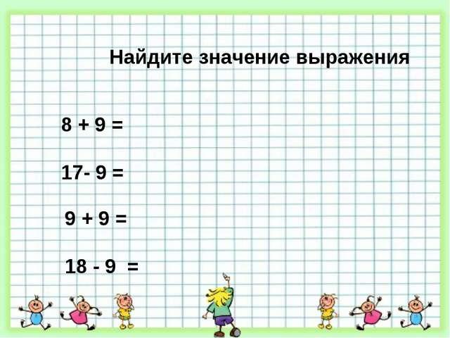 Найдите значение выражения 8 + 9 = 17- 9 = 9 + 9 = 18 - 9 =