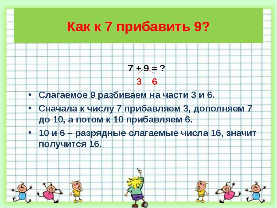 Как к 7 прибавить 9? 7 + 9 = ? 3 6 Слагаемое 9 разбиваем на части 3 и 6. Снач...