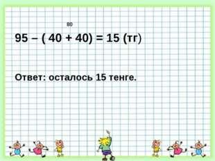 95 – ( 40 + 40) = 15 (тг) Ответ: осталось 15 тенге. 80