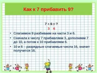 Как к 7 прибавить 9? 7 + 9 = ? 3 6 Слагаемое 9 разбиваем на части 3 и 6. Снач