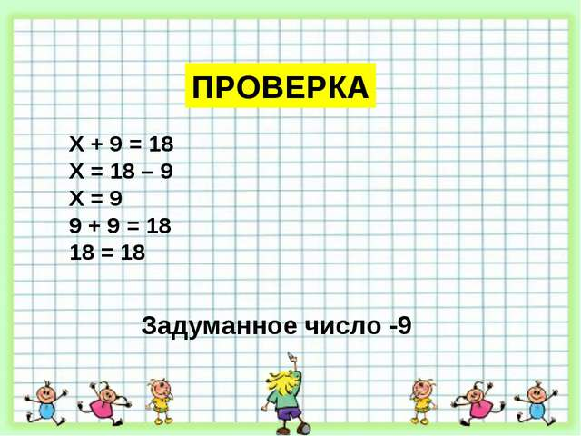 ПРОВЕРКА Х + 9 = 18 Х = 18 – 9 Х = 9 9 + 9 = 18 18 = 18 Задуманное число -9