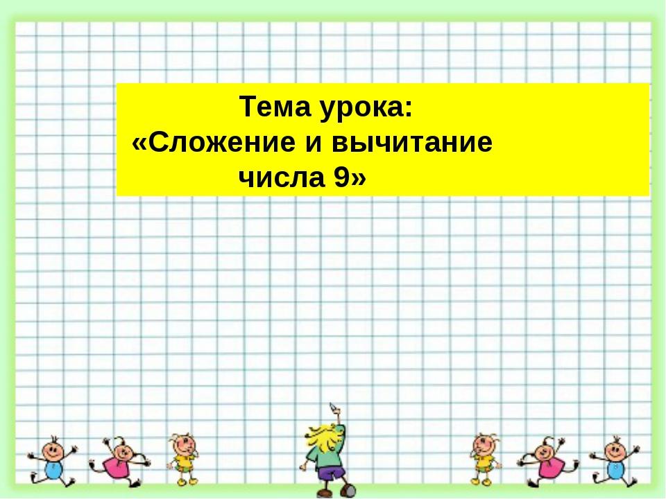 Тема урока: «Сложение и вычитание числа 9»