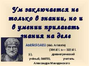 Ум заключается не только в знании, но и в умении прилагать знания на деле ÀÐÈ