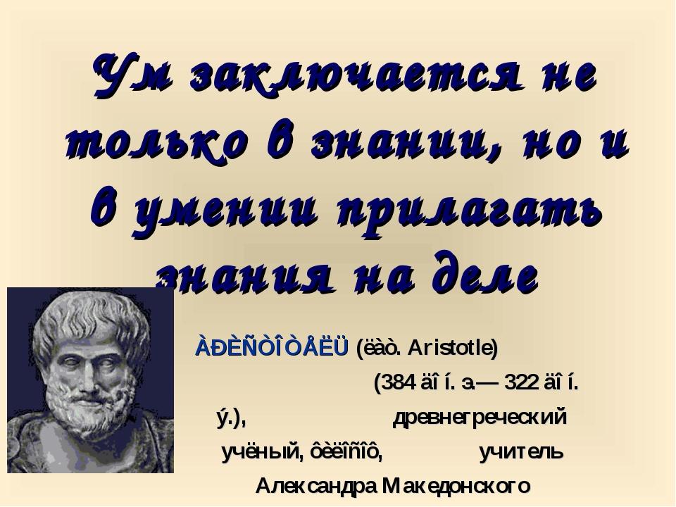 Ум заключается не только в знании, но и в умении прилагать знания на деле ÀÐÈ...