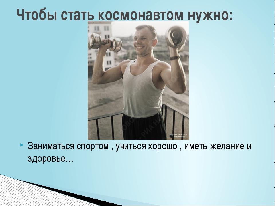 Заниматься спортом , учиться хорошо , иметь желание и здоровье… Чтобы стать к...