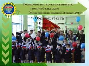 Технология коллективных творческих дел (Межрайонный семинар, февраль2014г.)
