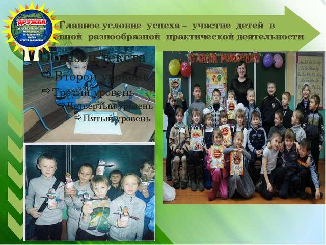 Главное условие успеха – участие детей в ежедневной разнообразной практичес...