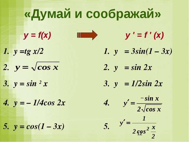 «Думай и соображай» у = f(x)у ′ = f ′ (x) 1. у =tg х/2 1. у ′ = 3sin(1 –...