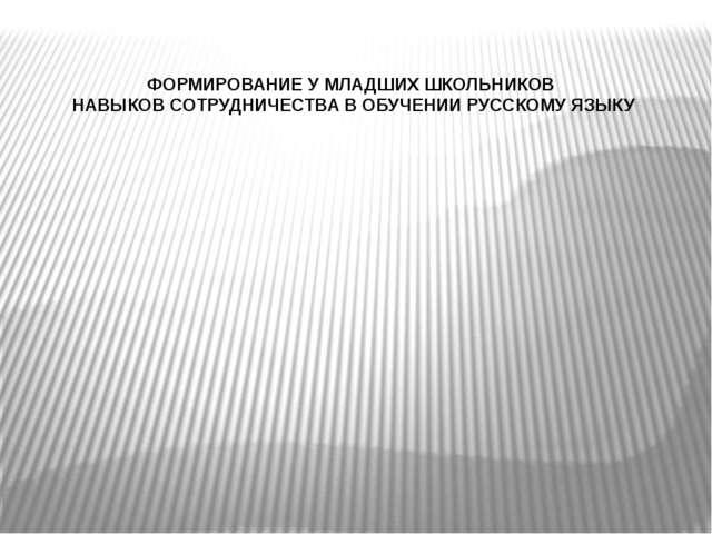 ФОРМИРОВАНИЕ У МЛАДШИХ ШКОЛЬНИКОВ НАВЫКОВ СОТРУДНИЧЕСТВА В ОБУЧЕНИИ РУССКОМУ...