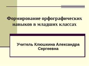 Формирование орфографических навыков в младших классах Учитель Клюшкина Алек