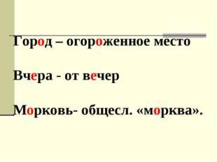 Город – огороженное место Вчера - от вечер Морковь- общесл. «морква».