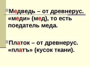 Медведь – от древнерус. «меди» (мед), то есть поедатель меда. Платок – от дре