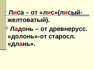 Лиса – от «лис»(лисый-желтоватый). Ладонь – от древнерусс. «долонь»-от старо