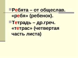 Ребята – от общеслав. «ребя» (ребенок). Тетрадь – др.греч. «тетрас» (четверта