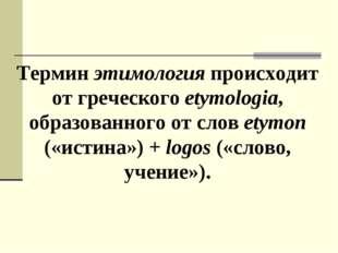 Термин этимология происходит от греческого etymologia, образованного от слов