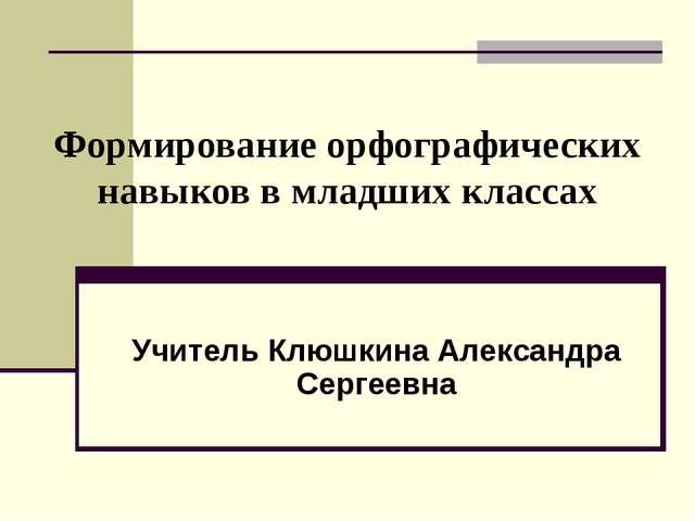 Формирование орфографических навыков в младших классах Учитель Клюшкина Алек...