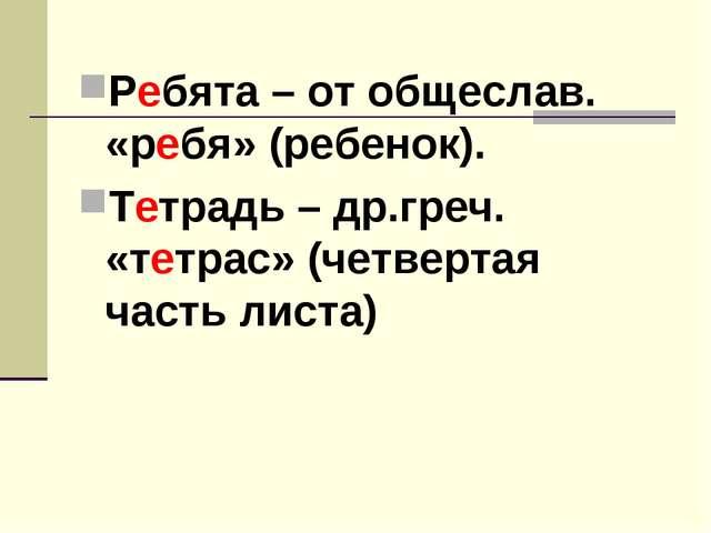 Ребята – от общеслав. «ребя» (ребенок). Тетрадь – др.греч. «тетрас» (четверта...