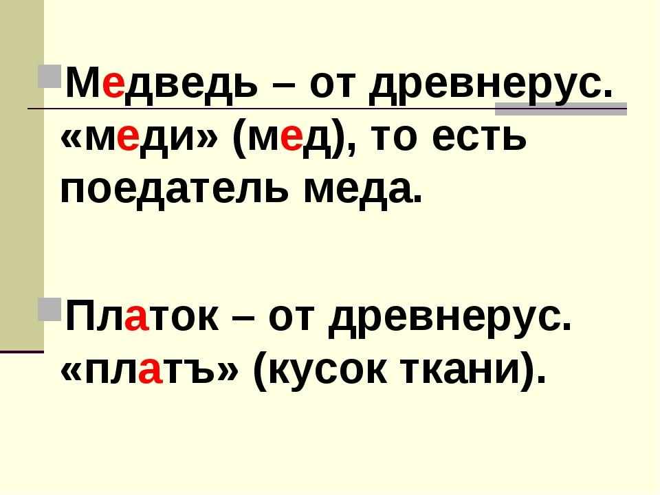 Медведь – от древнерус. «меди» (мед), то есть поедатель меда. Платок – от дре...