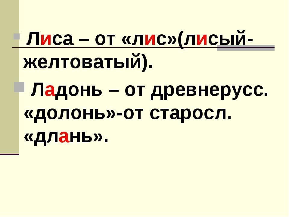 Лиса – от «лис»(лисый-желтоватый). Ладонь – от древнерусс. «долонь»-от старо...