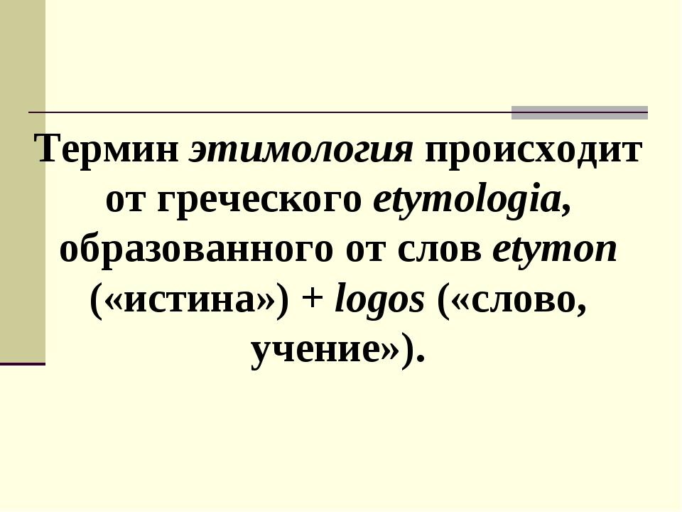 Термин этимология происходит от греческого etymologia, образованного от слов...
