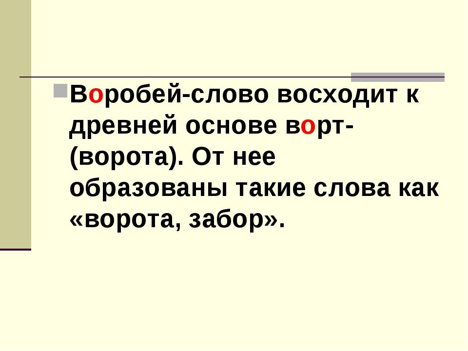 Воробей-слово восходит к древней основе ворт- (ворота). От нее образованы так...