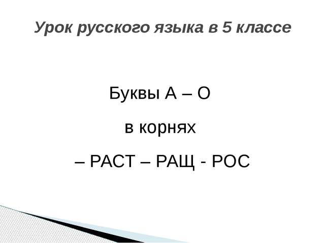 Буквы А – О в корнях – РАСТ – РАЩ - РОС Урок русского языка в 5 классе
