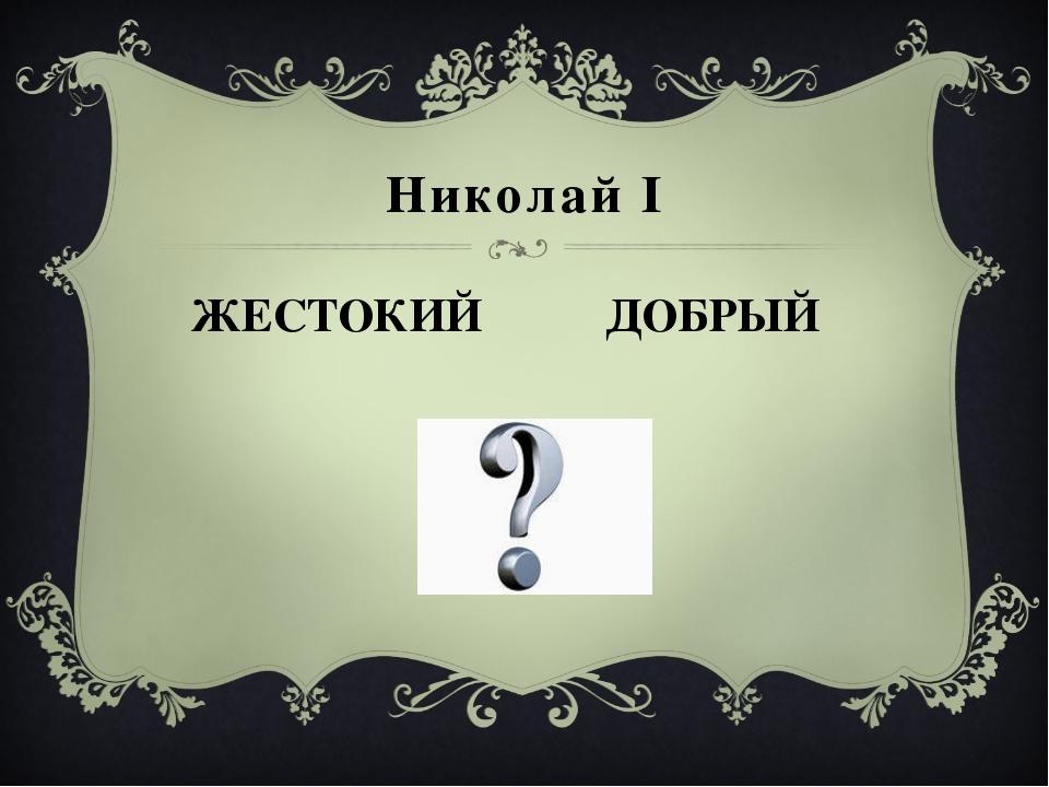 ЖЕСТОКИЙ Николай I ДОБРЫЙ