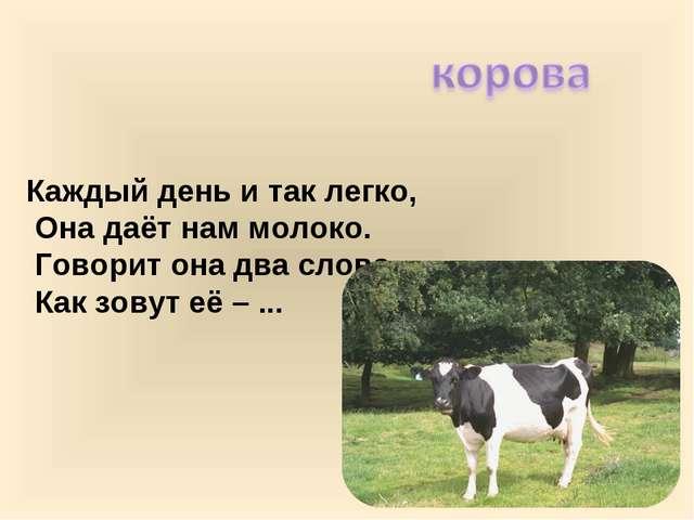 Каждый день и так легко, Она даёт нам молоко. Говорит она два слова, Как зову...