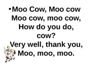Moo Cow, Moo cow Moo cow, moo cow, How do you do, cow? Very well, thank you,