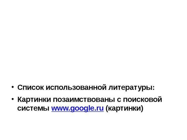 Список использованной литературы: Картинки позаимствованы с поисковой систем...
