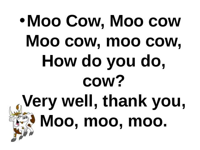 Moo Cow, Moo cow Moo cow, moo cow, How do you do, cow? Very well, thank you,...