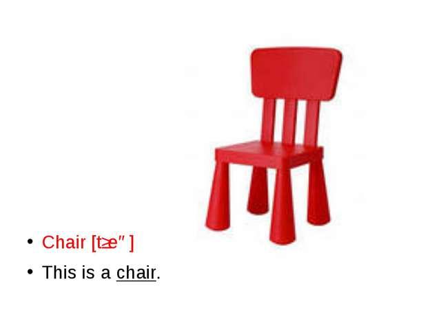 Chair [tʃeə] This is a chair.
