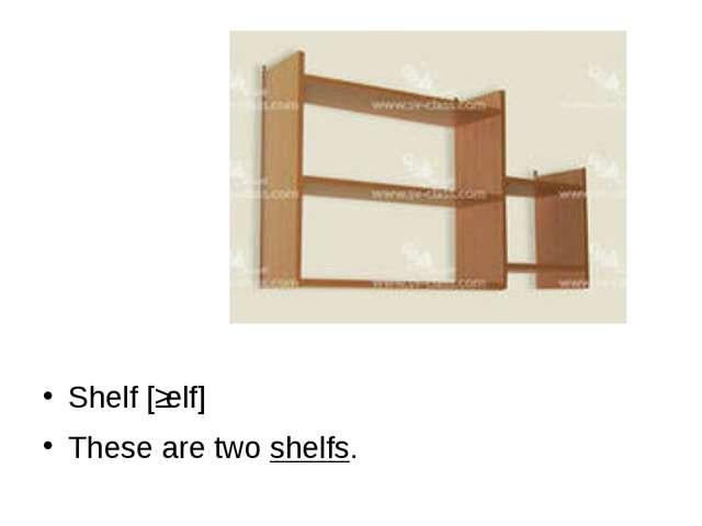 Shelf [ʃelf] These are two shelfs.