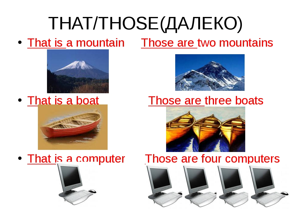 THAT/THOSE(ДАЛЕКО) That is a mountain Those are two mountains That is a boat...