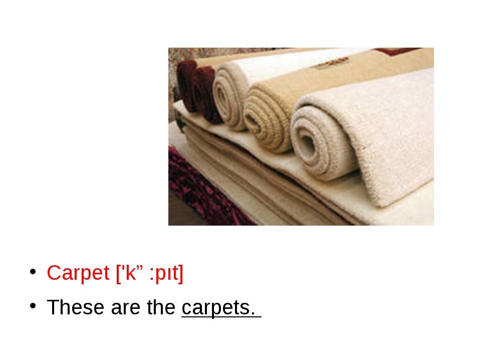 Carpet ['kɑ:pıt] These are the carpets.