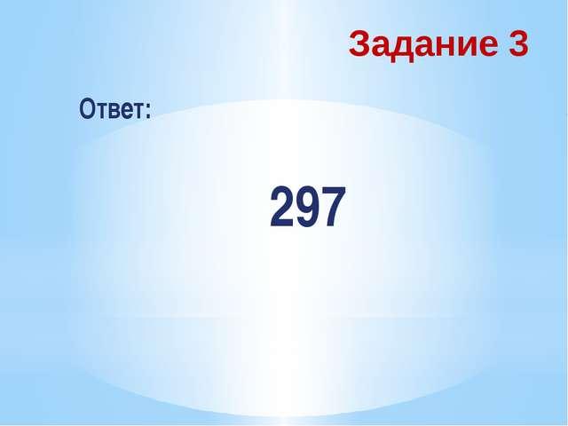 Задание 3 Ответ: 297