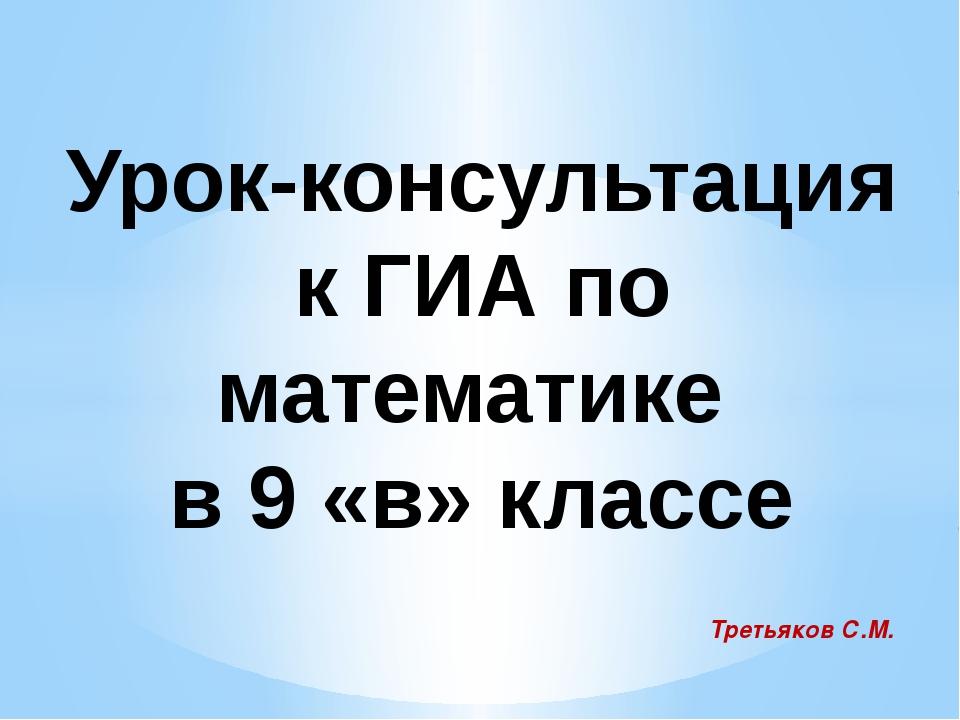 Урок-консультация к ГИА по математике в 9 «в» классе Третьяков С.М.