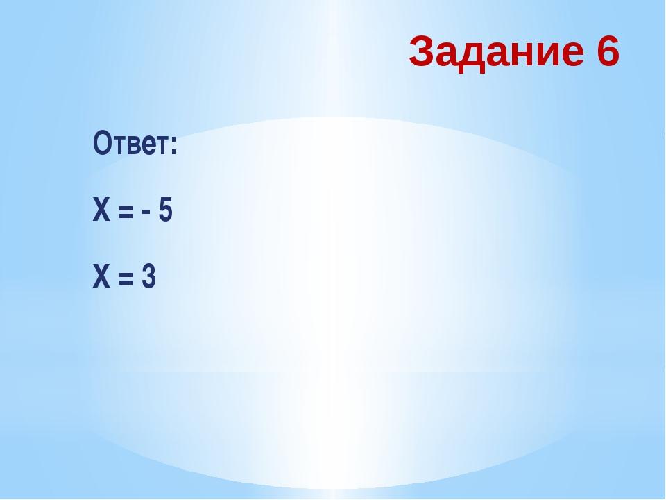 Задание 6 Ответ: Х = - 5 Х = 3
