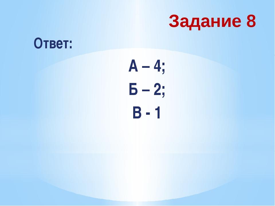 Задание 8 Ответ: А – 4; Б – 2; В - 1