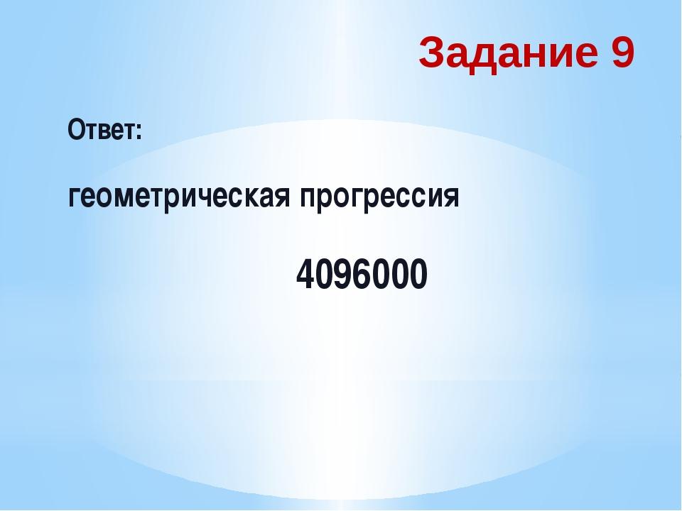 Задание 9 Ответ: геометрическая прогрессия 4096000