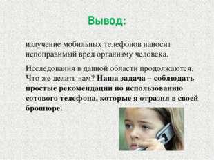 Вывод: излучение мобильных телефонов наносит непоправимый вред организму чело