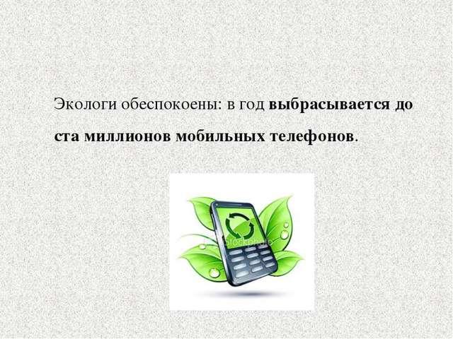 Экологи обеспокоены:в год выбрасывается до ста миллионов мобильных телефонов.