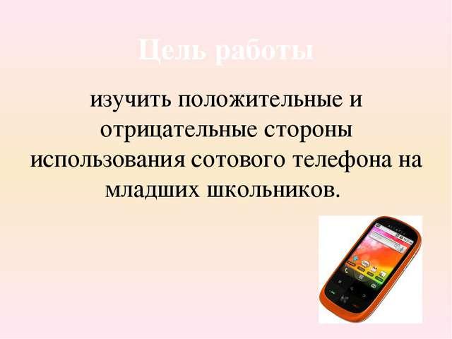 изучить положительные и отрицательные стороны использования сотового телефон...