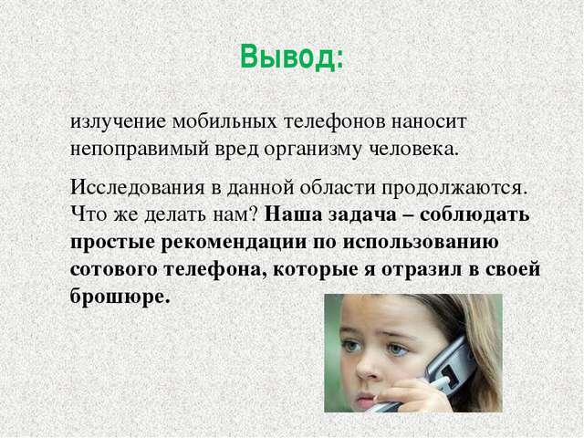 Вывод: излучение мобильных телефонов наносит непоправимый вред организму чело...