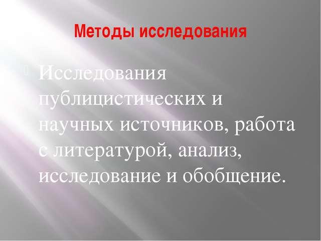 Методы исследования Исследования публицистических и научных источников, работ...
