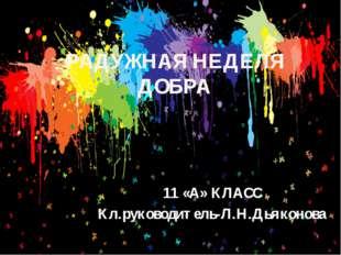 РАДУЖНАЯ НЕДЕЛЯ ДОБРА 11 «А» КЛАСС Кл.руководитель-Л.Н.Дьяконова