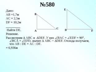№580 Дано: AB =1,7м AC = 2,5м DF = 10,2м _________ Найти DE. Решение. Рассмот