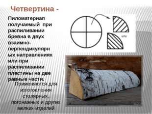 Четвертина - Пиломатериал получаемый при распиливании бревна в двух взаимно-п